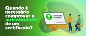 Quando é necessário comprovar a autenticidade de um certificado?